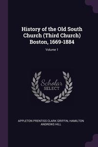 History of the Old South Church (Third Church) Boston, 1669-1884; Volume 1, Appleton Prentiss Clark Griffin, Hamilton Andrews Hill обложка-превью