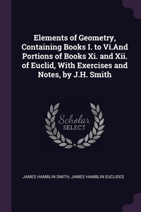 Elements of Geometry, Containing Books I. to Vi.And Portions of Books Xi. and Xii. of Euclid, With Exercises and Notes, by J.H. Smith, James Hamblin Smith, James Hamblin Euclides обложка-превью