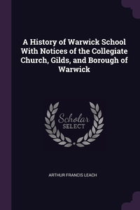 A History of Warwick School With Notices of the Collegiate Church, Gilds, and Borough of Warwick, Arthur Francis Leach обложка-превью