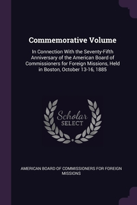 Commemorative Volume: In Connection With the Seventy-Fifth Anniversary of the American Board of Commissioners for Foreign Missions, Held in Boston, October 13-16, 1885, American Board of Commissioners for Fore обложка-превью