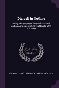 Disraeli in Outline: Being a Biography of Benjamin Disraeli, and an Abridgment of All His Novels. With Full Index, Benjamin Disraeli, Frederick Carroll Brewster обложка-превью