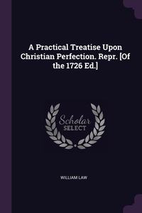 A Practical Treatise Upon Christian Perfection. Repr. [Of the 1726 Ed.], William Law обложка-превью