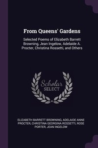 From Queens' Gardens: Selected Poems of Elizabeth Barrett Browning, Jean Ingelow, Adelaide A. Procter, Christina Rossetti, and Others, Elizabeth Barrett Browning, Adelaide Anne Procter, Christina Georgina Rossetti обложка-превью