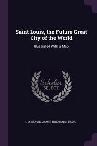 Saint Louis, the Future Great City of the World: Illustrated With a Map, L U. Reavis, James Buchanan Eads обложка-превью