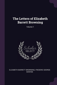 The Letters of Elizabeth Barrett Browning; Volume 1, Elizabeth Barrett Browning, Frederic George Kenyon обложка-превью
