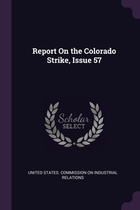 Report On the Colorado Strike, Issue 57, United States. Commission on Industrial обложка-превью