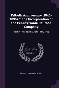 Fiftieth Anniversary (1846-1896) of the Incorporation of the Pennsylvania Railroad Company: Held in Philadelphia, April 13Th, 1896, Pennsylvania Railroad обложка-превью