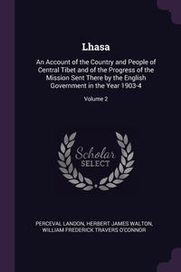 Lhasa: An Account of the Country and People of Central Tibet and of the Progress of the Mission Sent There by the English Government in the Year 1903-4; Volume 2, Perceval Landon, Herbert James Walton, William Frederick Travers O'Connor обложка-превью