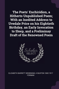 The Poets' Enchiridion, a Hitherto Unpublished Poem; With an Inedited Address to Uvedale Price on his Eightieth Birthday, an Early Invocation to Sleep, and a Preliminay Draft of the Renowned Poem, Elizabeth Barrett Browning, H Buxton 1842-1917 Forman обложка-превью
