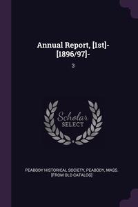 Annual Report, [1st]- [1896/97]-: 3, Peabody Mas Peabody historical society обложка-превью