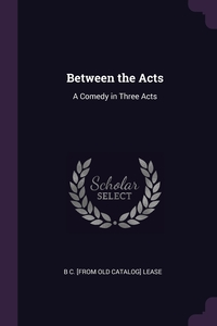 Between the Acts: A Comedy in Three Acts, B C. [from old catalog] Lease обложка-превью