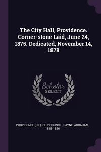 The City Hall, Providence. Corner-stone Laid, June 24, 1875. Dedicated, November 14, 1878, Providence (R.I.). City Council, Abraham Payne обложка-превью