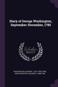 Diary of George Washington, September-December, 1785, George Washington, Worthington Chauncey Ford обложка-превью