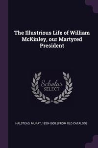 The Illustrious Life of William McKinley, our Martyred President, Murat Halstead обложка-превью
