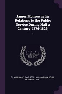 James Monroe in his Relations to the Public Service During Half a Century, 1776-1826;: 1, Daniel Coit Gilman, John Franklin Jameson обложка-превью