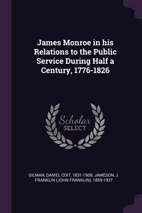 James Monroe in his Relations to the Public Service During Half a Century, 1776-1826, Daniel Coit Gilman, J Franklin 1859-1937 Jameson обложка-превью