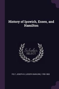 History of Ipswich, Essex, and Hamilton, Joseph B. 1789-1869 Felt обложка-превью