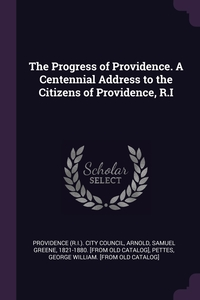The Progress of Providence. A Centennial Address to the Citizens of Providence, R.I, Providence (R.I.). City Council, Samuel Greene 1821-1880. [from Arnold, George William. [fr Pettes обложка-превью