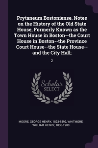Prytaneum Bostoniense. Notes on the History of the Old State House, Formerly Known as the Town House in Boston--the Court House in Boston--the Province Court House--the State House--and the City Hall;: 2, George Henry Moore, William Henry Whitmore обложка-превью
