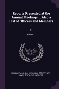 Reports Presented at the Annual Meetings ... Also a List of Officers and Members ..: 11; Volume 11, New New Haven colony historical society обложка-превью