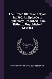 The United States and Spain in 1790. An Episode in Diplomacy Described From Hitherto Unpublished Sources, Worthington Chauncey Ford обложка-превью