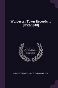 Worcester Town Records ... [1722-1848], Worcester Worcester, Franklin P. Rice обложка-превью