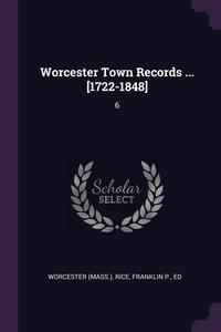 Worcester Town Records ... [1722-1848]: 6, Worcester Worcester, Franklin P. Rice обложка-превью