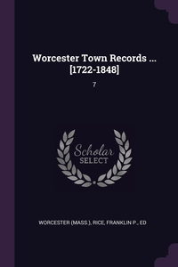 Worcester Town Records ... [1722-1848]: 7, Worcester Worcester, Franklin P. Rice обложка-превью