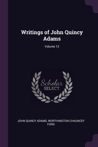 Writings of John Quincy Adams; Volume 12, John Quincy Adams, Worthington Chauncey Ford обложка-превью