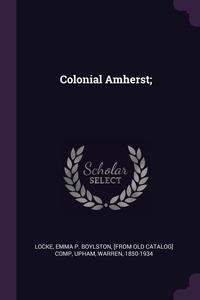 Colonial Amherst;, Emma P. Boylston [from old catal Locke, Warren Upham обложка-превью