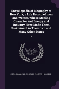 Encyclopedia of Biography of New York, a Life Record of men and Women Whose Sterling Character and Energy and Industry Have Made Them Preëminent in Their own and Many Other States: 4, Charles E. 1835-1918 Fitch обложка-превью