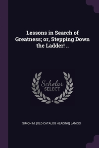 Lessons in Search of Greatness; or, Stepping Down the Ladder! .., Simon M. [old catalog heading] Landis обложка-превью