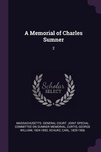 A Memorial of Charles Sumner: 2, Massachusetts. General Court. Joint Spec, George William Curtis, Carl Schurz обложка-превью