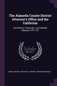 The Alameda County District Attorney's Office and the California: Oral History Transcript / and Related Material, 1971-197, Amelia R Fry, Arthur H. Sherry, Miriam Feingold обложка-превью
