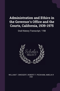 Administration and Ethics in the Governor's Office and the Courts, California, 1939-1975: Oral History Transcript / 198, William T. Sweigert, Robert F. Peckham, Amelia R Fry обложка-превью