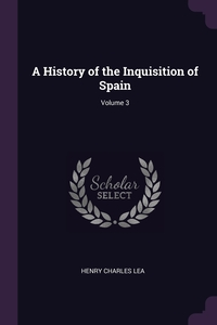 A History of the Inquisition of Spain; Volume 3, Henry Charles Lea обложка-превью