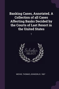 Banking Cases, Annotated. A Collection of all Cases Affecting Banks Decided by the Courts of Last Resort in the United States: 1, Thomas Johnson Michie обложка-превью