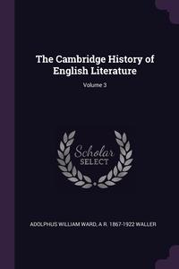 The Cambridge History of English Literature; Volume 3, Adolphus William Ward, A R. 1867-1922 Waller обложка-превью