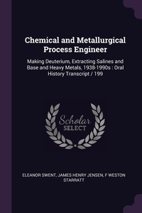 Chemical and Metallurgical Process Engineer: Making Deuterium, Extracting Salines and Base and Heavy Metals, 1938-1990s : Oral History Transcript / 199, Eleanor Swent, James Henry Jensen, F Weston Starratt обложка-превью