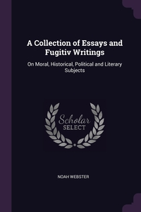 A Collection of Essays and Fugitiv Writings: On Moral, Historical, Political and Literary Subjects, Noah Webster обложка-превью
