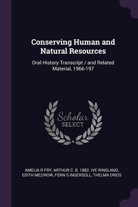 Conserving Human and Natural Resources: Oral History Transcript / and Related Material, 1966-197, Amelia R Fry, Arthur C. b. 1882. ive Ringland, Edith Mezirow обложка-превью