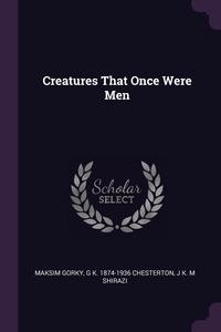 Creatures That Once Were Men, Maksim Gorky, G K. 1874-1936 Chesterton, J K. M Shirazi обложка-превью