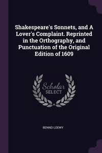 Shakespeare's Sonnets, and A Lover's Complaint. Reprinted in the Orthography, and Punctuation of the Original Edition of 1609, Benno Loewy обложка-превью