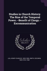 Studies in Church History. The Rise of the Temporal Power.--Benefit of Clergy.--Excommunication, Henry Charles Lea, Goldwin Smith обложка-превью