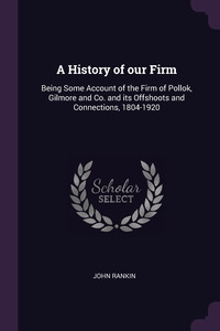 A History of our Firm: Being Some Account of the Firm of Pollok, Gilmore and Co. and its Offshoots and Connections, 1804-1920, John Rankin обложка-превью