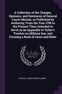 A Collection of the Charges, Opinions, and Sentences of General Courts Martial, as Published by Authority; From the Year 1795 to the Present Time; Intended to Serve as an Appendix to Tytler's Treatise on Military law, and Forming a Book of Cases and Refer, Charles James, Benno Loewy обложка-превью