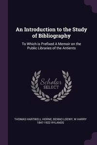 An Introduction to the Study of Bibliography: To Which is Prefixed A Memoir on the Public Libraries of the Antients, Thomas Hartwell Horne, Benno Loewy, W Harry 1847-1922 Rylands обложка-превью