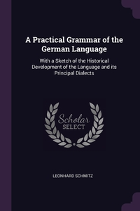 A Practical Grammar of the German Language: With a Sketch of the Historical Development of the Language and its Principal Dialects, Leonhard Schmitz обложка-превью