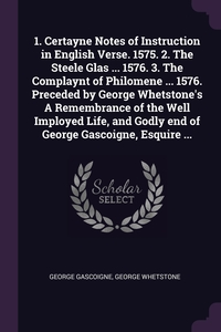 1. Certayne Notes of Instruction in English Verse. 1575. 2. The Steele Glas ... 1576. 3. The Complaynt of Philomene ... 1576. Preceded by George Whetstone's A Remembrance of the Well Imployed Life, and Godly end of George Gascoigne, Esquire ..., George Gascoigne, George Whetstone обложка-превью
