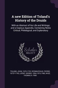 A new Edition of Toland's History of the Druids: With an Abstract of his Life and Writings; and a Copious Appendix, Containing Notes Critical, Philological, and Explanatory, John Toland, Pierre Desmaizeaux, Benno Loewy обложка-превью